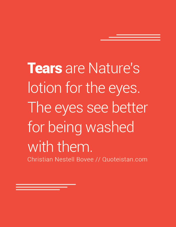 Tears are Nature's lotion for the eyes. The eyes see better for being washed with them.