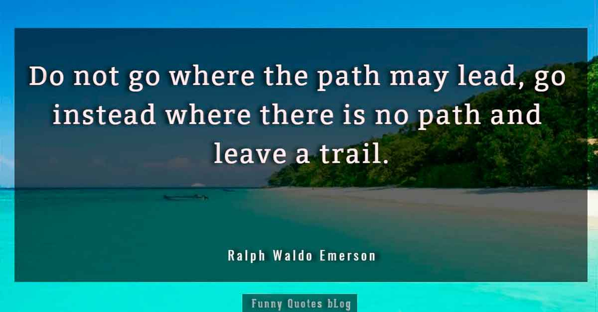 """Do not go where the path may lead, go instead where there is no path and leave a trail."" – Ralph Waldo Emerson Quote."