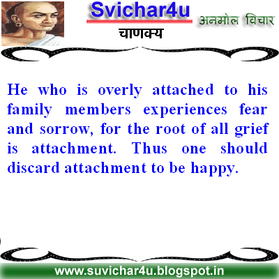 He who is overly attached to his family members experiences fear and sorrow, for the root of all grief is attachment.