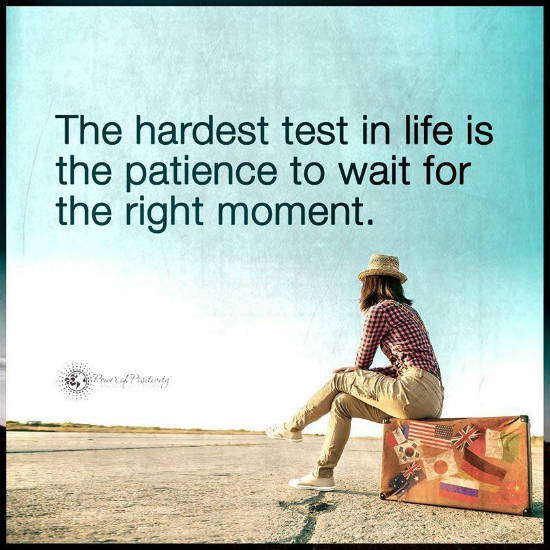 The hardest test in life is the patience to wait for the right moment - Quote.
