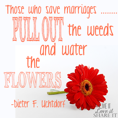 """Those who save marriages pull out the weeds and water the flowers."" - Dieter F. Uchtdorf"