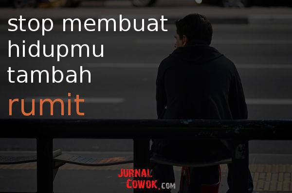 Stop Membuat Hidupmu Tambah Rumit!