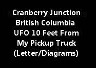 Cranberry Junction British Columbia UFO 10 Feet From My Pickup (Letter/Diagrams)