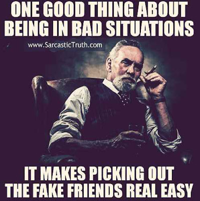 One Good thing about being in bad situations it makes picking out the fake friends real easy