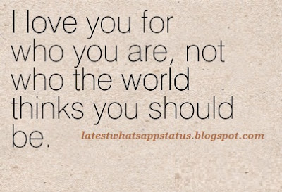 I love you for who you are, not who the world thinks you should be.