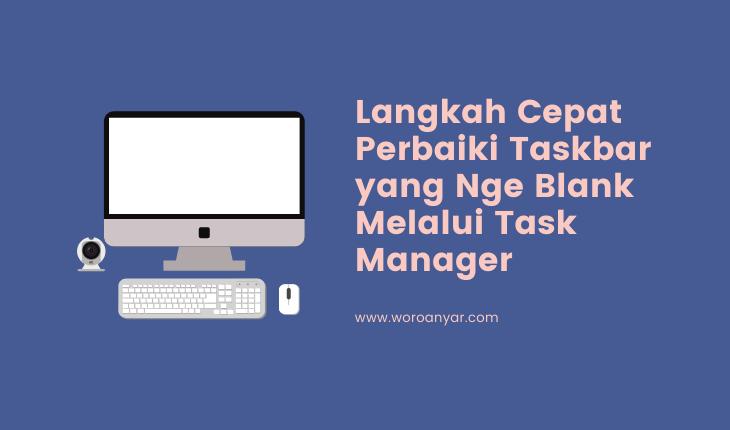 3 Langkah Cepat Perbaiki Task Bar yang Nge Blank Melalui Task Manager