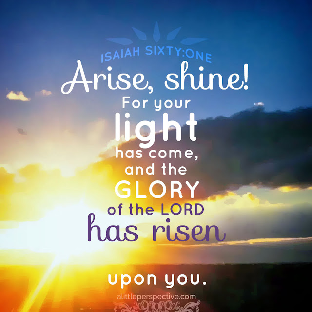 Arise, shine, for your light has come, and the glory of the Lord rises upon you.