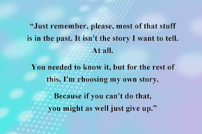 *Just remember, please, most of that stuff is in the past. It isn't the story I want to tell. At all. You needed to know it, but for the rest of this, I'm choosing my own story. Because if you can't do that, you might as well just give up.*