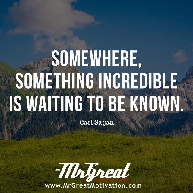 Somewhere, something incredible is waiting to be known - Carl Sagan