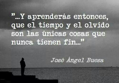 """""""Y aprenderás entonces, que el tiempo y el olvido son las únicas cosas que nunca tienen fin."""" José Ángel Buesa"""