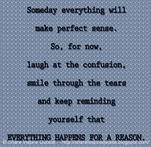 Someday Everything Will Make Perfect Sense. So, For Now