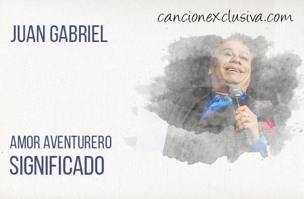 Significado de la canción Amor aventurero de Juan Gabriel.