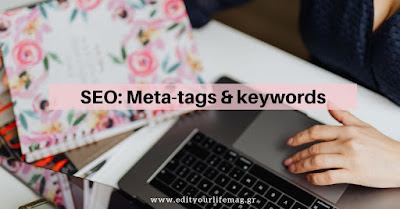 SEO: Λέξεις - κλειδιά και μετα-ετικέτες, πού θα τα προσθέσεις και πώς βοηθάνε το blog σου