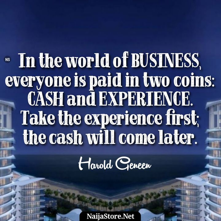 Harold Geneen's Quote: In the world of BUSINESS, everyone is paid in two coins: CASH and EXPERIENCE. Take the experience first; the cash will come later - Motivational Quotes