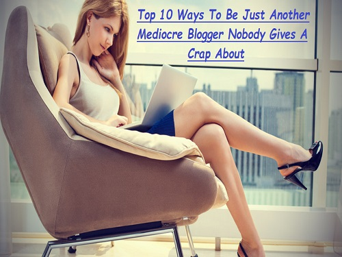 Top 10 Ways To Be Just Another Mediocre Blogger Nobody Gives A Crap About