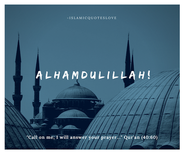 """ALHHAMDULILLAH!  """"Call on me; I will answer your prayer..."""" Qur'an (40:60)"""