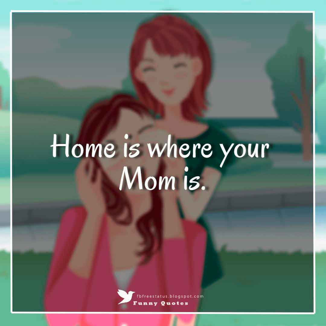 """Home is where your Mom is."""