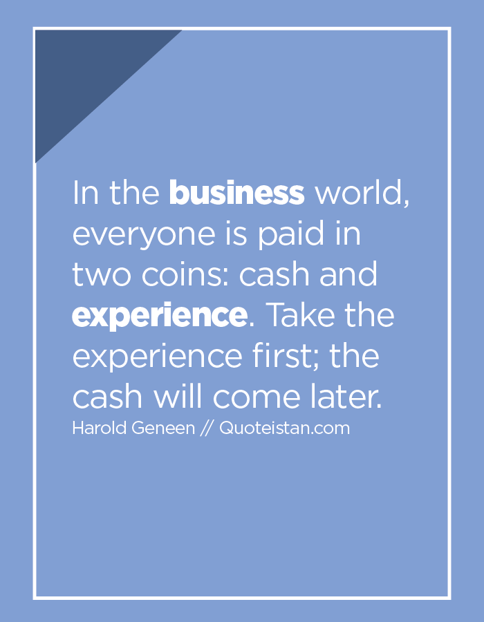 In the business world, everyone is paid in two coins, cash and experience. Take the experience first; the cash will come later.