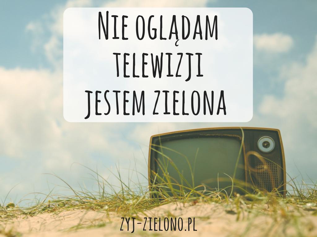 NIE OGLĄDAM TELEWIZJI - JESTEM ZIELONA