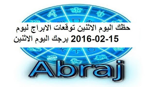 حظك اليوم الاثنين توقعات الابراج ليوم 15-02-2016 برجك اليوم الاثنين