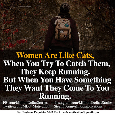 WOMEN ARE LIKE CATS, WHEN YOU TRY TO CATCH THEM, THEY KEEP RUNNING. BUT WHEN YOU HAVE SOMETHING THEY WANT THEY COME TO YOU RUNNING.