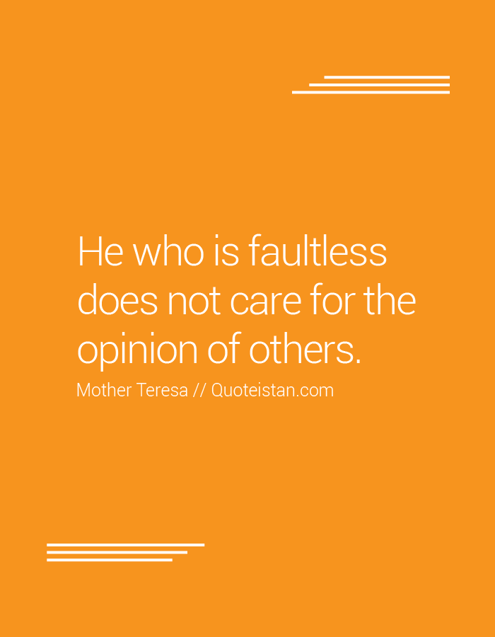 He who is faultless does not care for the opinion of others.