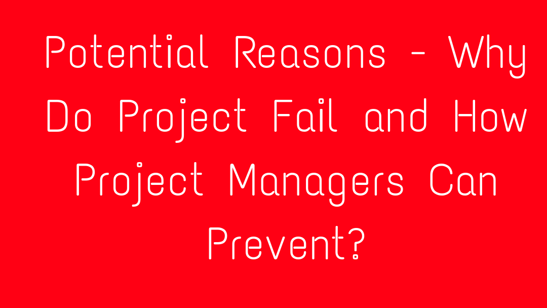 Potential Reasons - Why Do Project Fail and How Project Managers Can Prevent?