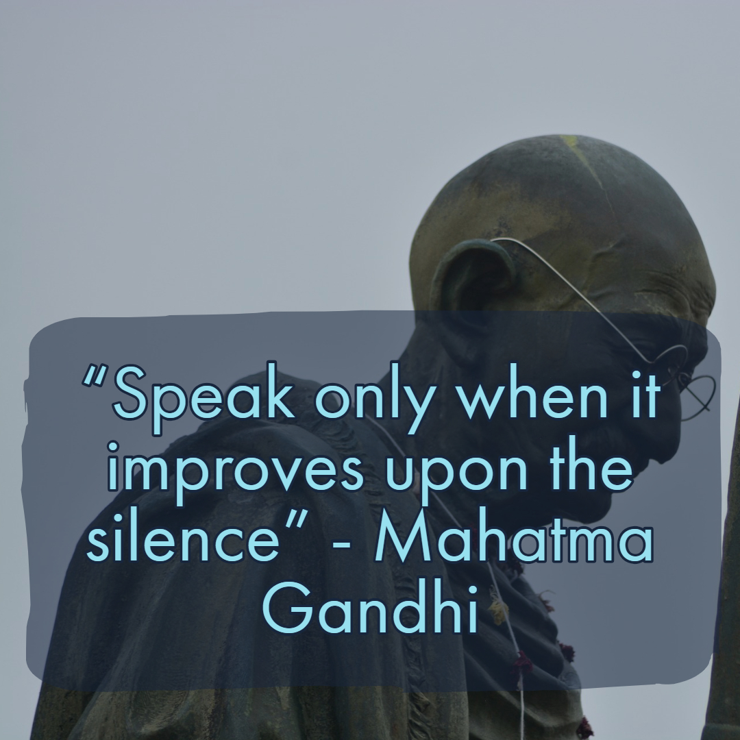 """Speak only when it improves upon the silence"" - Mahatma Gandhi"