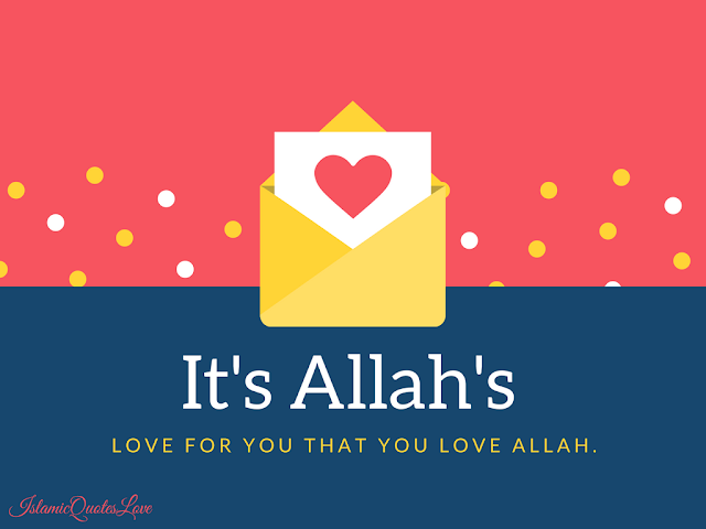 It's ALLAH's love for you that  you love ALLAH