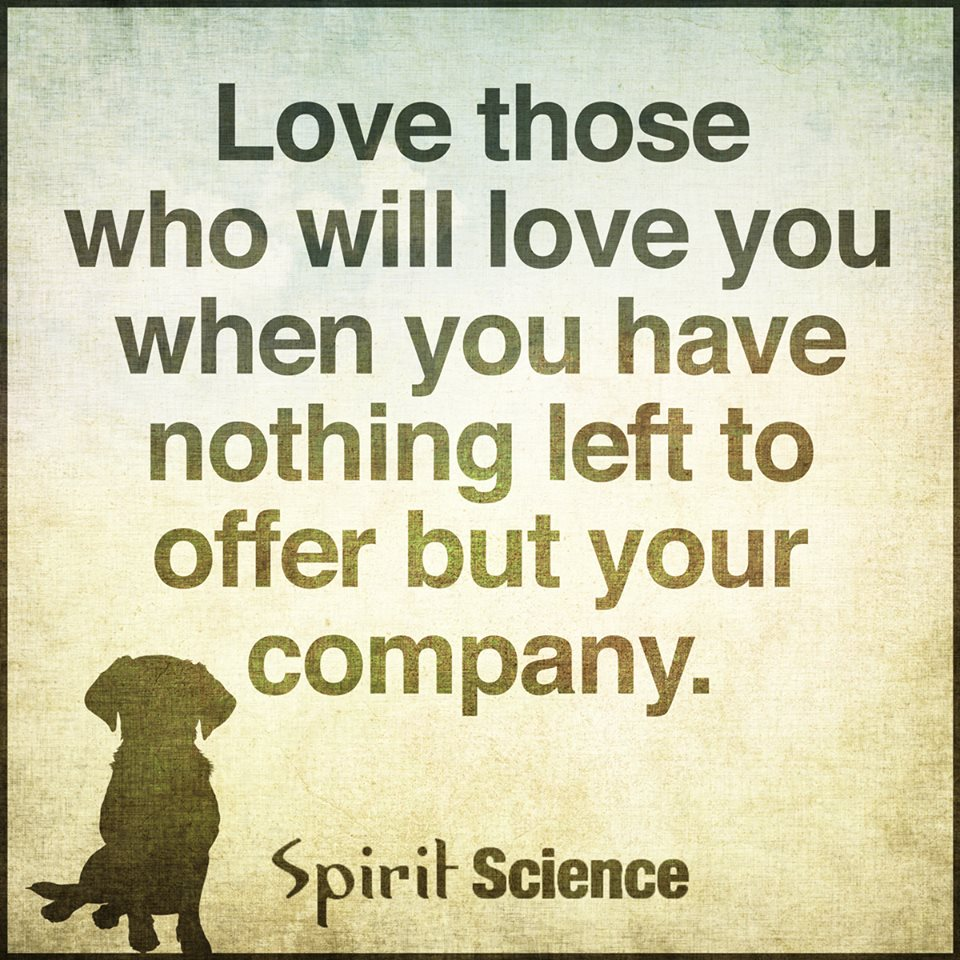Spirit Science Quotes: Love Those Who Will Love You When You Have Nothing Left To