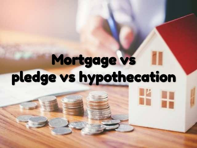 Difference between Mortgage, Pledge and Hypothecation