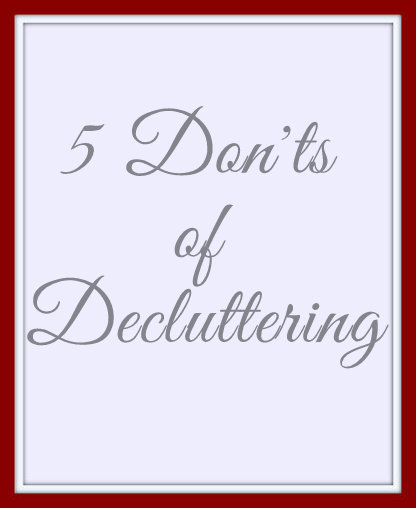 5 Don'ts of Decluttering, Some of these don'ts are even recommended by experts as must do's.