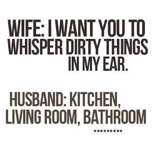 Funny marriage joke picture - I want to whisper dirty things in my ear.  Kitchen, living room, bathroom
