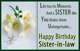 Happy Birthday wishes for sister in law: life has its moments and a sister like you makes them unforgettable