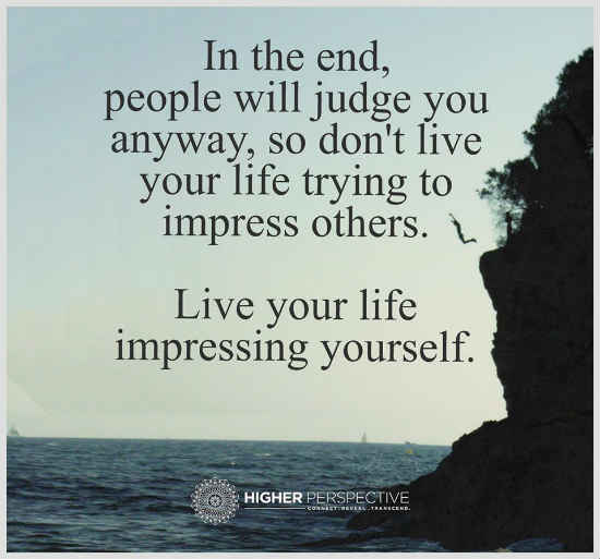 Love Quotes About Life: Don't Live Your Life Trying To Impress Others. Live Your