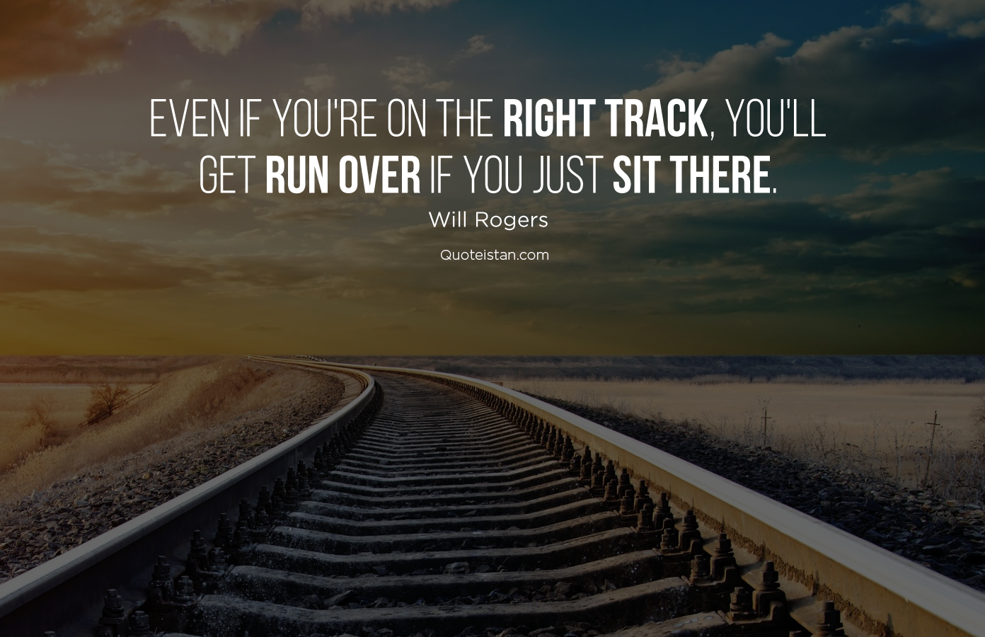 Even if you're on the right track, you'll get run over if you just sit there. Will Rogers #quotes