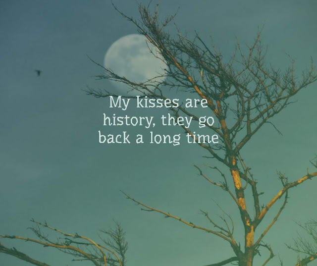 My kisses are history, they go back a long time