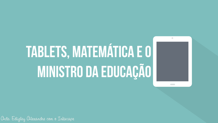 Tablets, Matemática e o Ministro da Educação