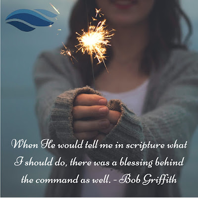 When He would tell me in scripture what I should do, there was a blessing behind the command as well. - Bob Griffith