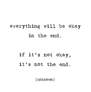 Everything will be okay in the end. If it's not okay, it's not the end... if you have Christ.