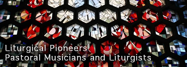 Liturgical Pioneers / Pastoral Musicians and Liturgists