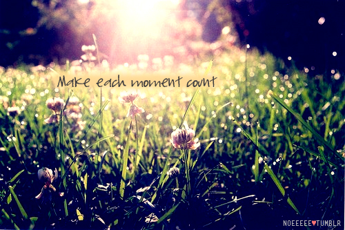 Every Moment Counts Quotes: Good To Think: Make Each Moment Count
