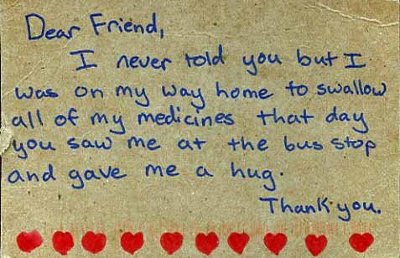 Dear Friend, - I never told you but I was on my way home to swallow all of my medicines that day you saw me at the bus stop and gave me a hug. - Thank You.