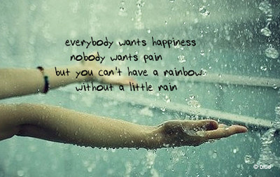 everybody wants happiness nobody wants pain but you can't have a rainbow without a little rain.