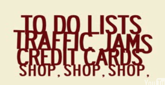 to do lists; traffic jams; credit cards; shop, shop, shop
